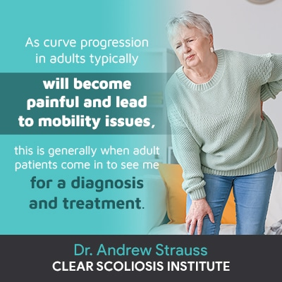 """""""As curve progression in adults typically will become painful and lead to mobility issues, this is generally when adult patients come in to see me for a diagnosis and treatment."""""""